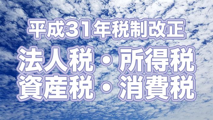 平成31年度税制改正〜法人税・所得税・資産税・消費税〜