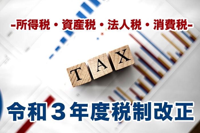 令和3年度税制改正〜法人税・所得税・資産税・消費税〜