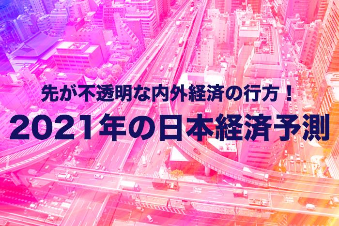 先が不透明な内外経済の行方!2021年の日本経済予測