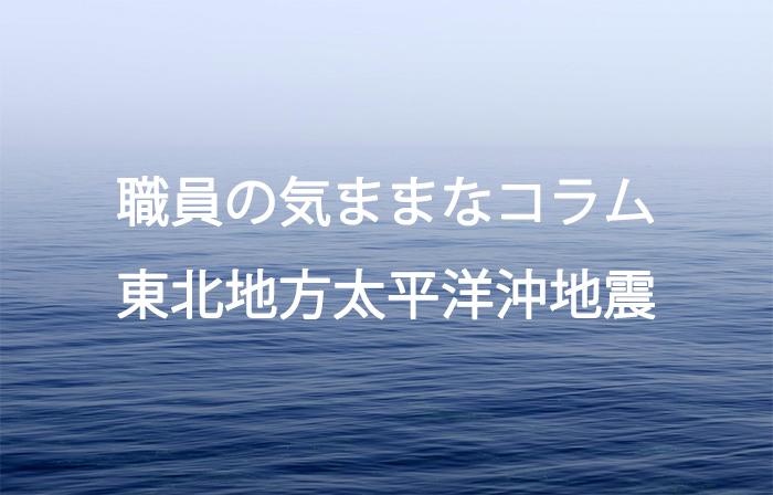 職員の気ままなコラム > 東北地方太平洋沖地震